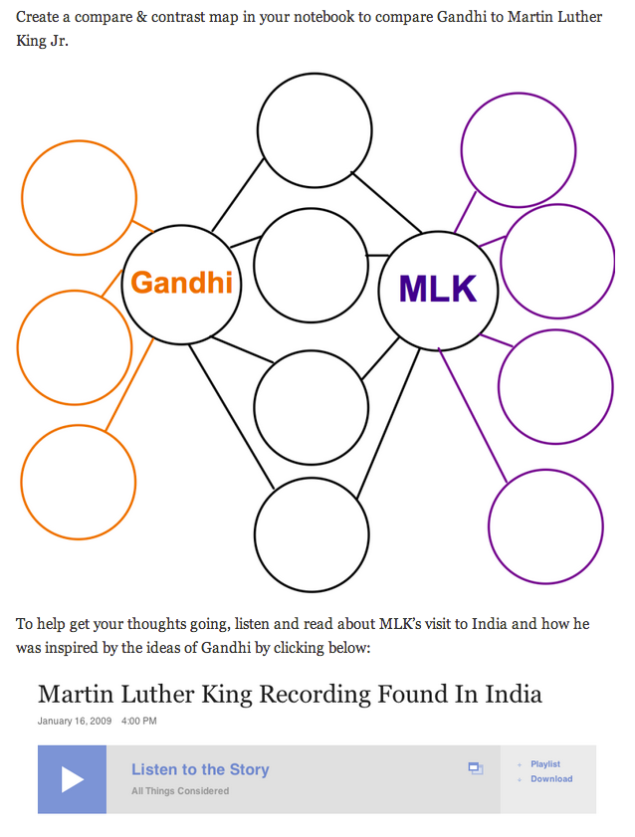 Students compare and contrast Gandhi & MLK while listening to an audio excerpt from MLK when he made a visit to India and discussed Gandhi's influence on him. Students' use this, in addition to newly aquired knowledge about Gandhi (from main event), and their prior knowledge of MLK as a historical humanitarian figure. Click on the image to view the entire lesson, or click here.